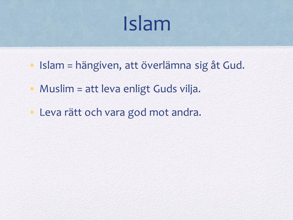 Islam Islam = hängiven, att överlämna sig åt Gud.