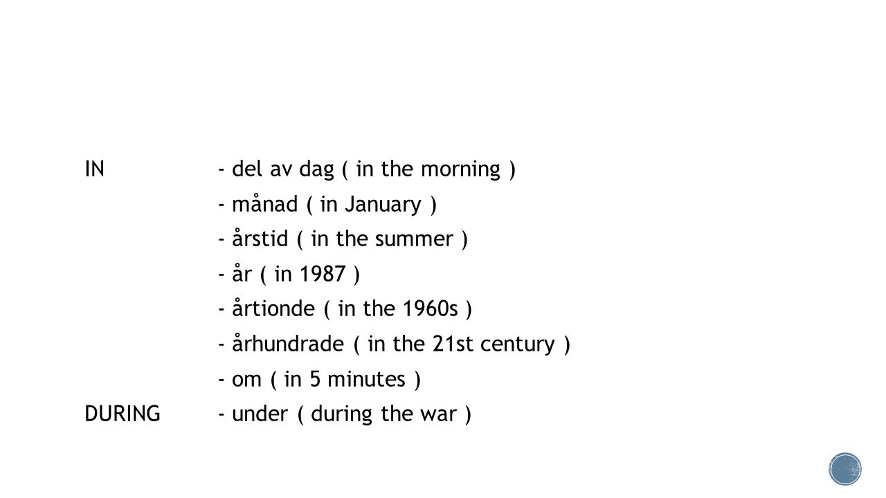 IN - del av dag ( in the morning ) - månad ( in January ) - årstid ( in the summer ) - år ( in 1987 ) - årtionde ( in the 1960s ) - århundrade ( in the 21st century ) - om ( in 5 minutes ) DURING - under ( during the war )