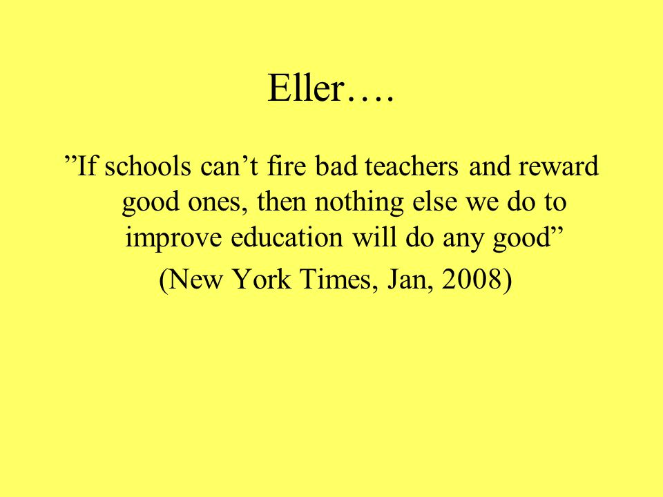 Eller…. If schools can't fire bad teachers and reward good ones, then nothing else we do to improve education will do any good