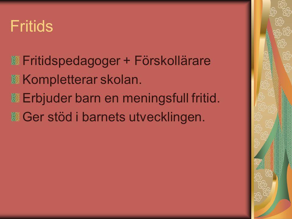 Fritids Fritidspedagoger + Förskollärare Kompletterar skolan.
