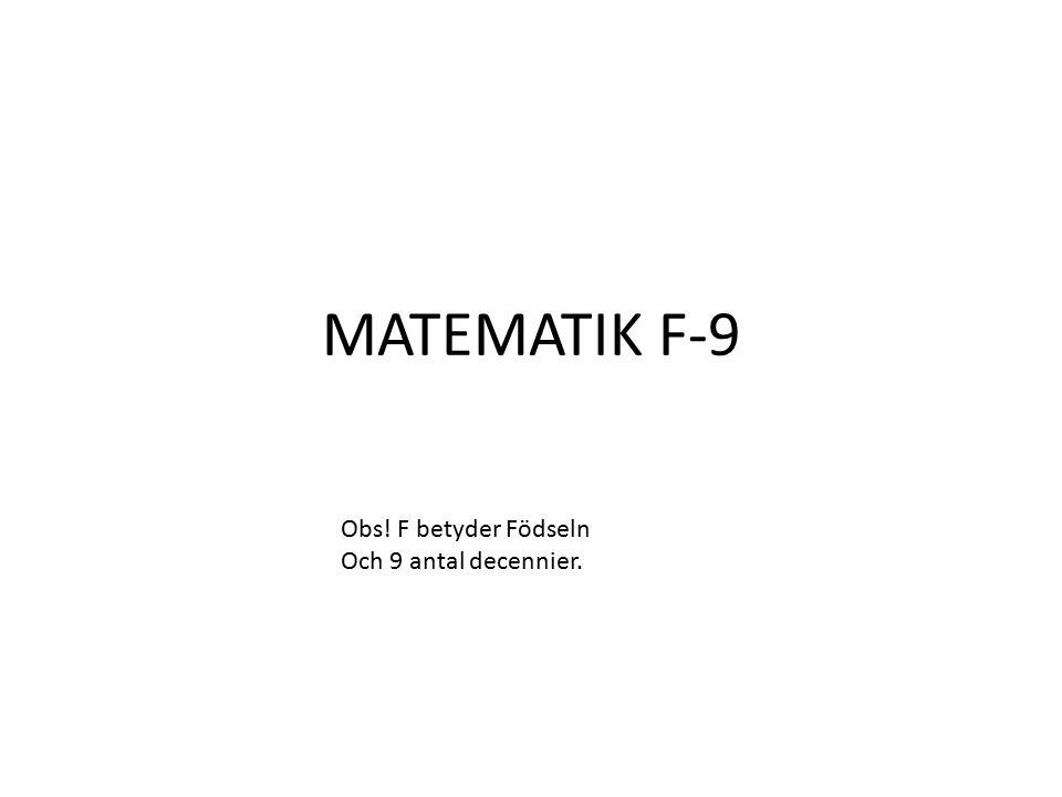 MATEMATIK F-9 Obs! F betyder Födseln Och 9 antal decennier.