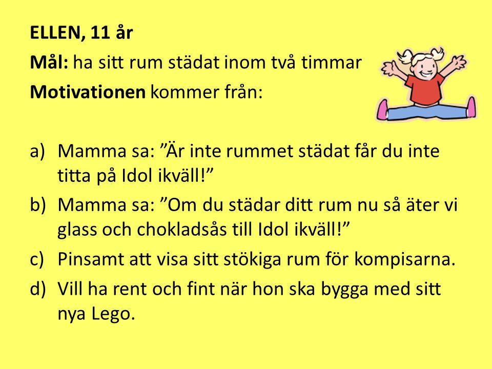 ELLEN, 11 år Mål: ha sitt rum städat inom två timmar. Motivationen kommer från: Mamma sa: Är inte rummet städat får du inte titta på Idol ikväll!