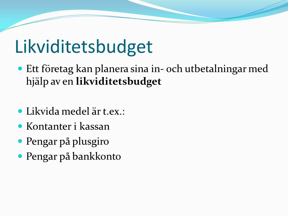 Likviditetsbudget Ett företag kan planera sina in- och utbetalningar med hjälp av en likviditetsbudget.