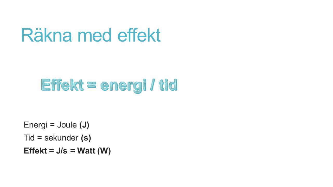 Räkna med effekt Effekt = energi / tid Energi = Joule (J)
