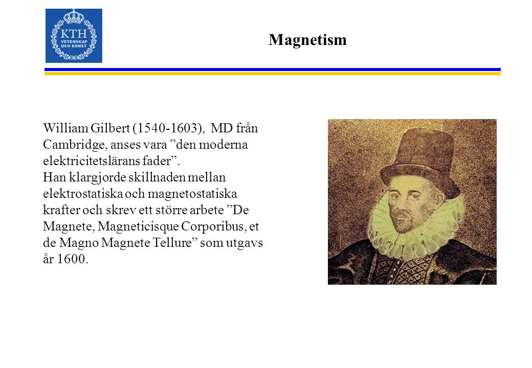 Magnetism William Gilbert (1540-1603), MD från Cambridge, anses vara den moderna elektricitetslärans fader .