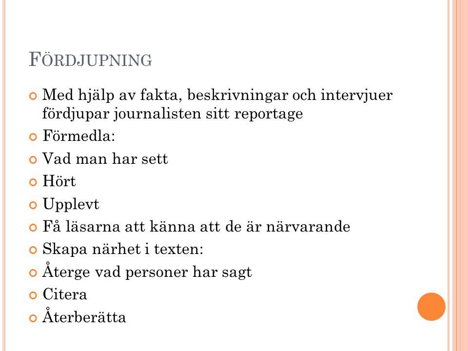 Fördjupning Med hjälp av fakta, beskrivningar och intervjuer fördjupar journalisten sitt reportage.
