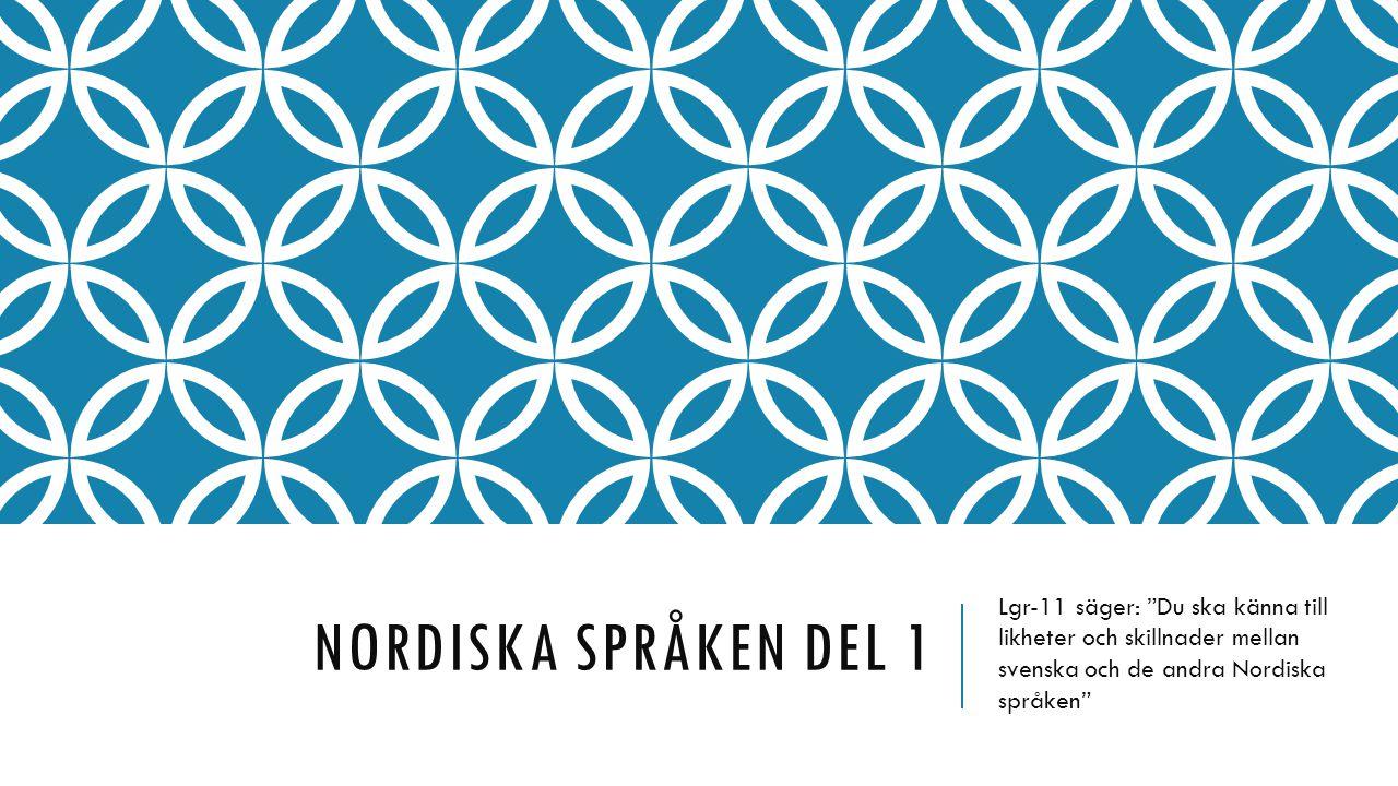Nordiska språken del 1 Lgr-11 säger: Du ska känna till likheter och skillnader mellan svenska och de andra Nordiska språken