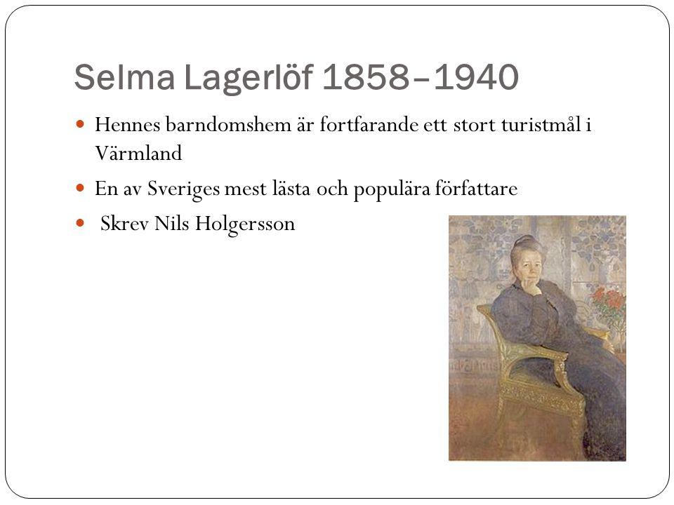 Selma Lagerlöf 1858–1940 Hennes barndomshem är fortfarande ett stort turistmål i Värmland. En av Sveriges mest lästa och populära författare.