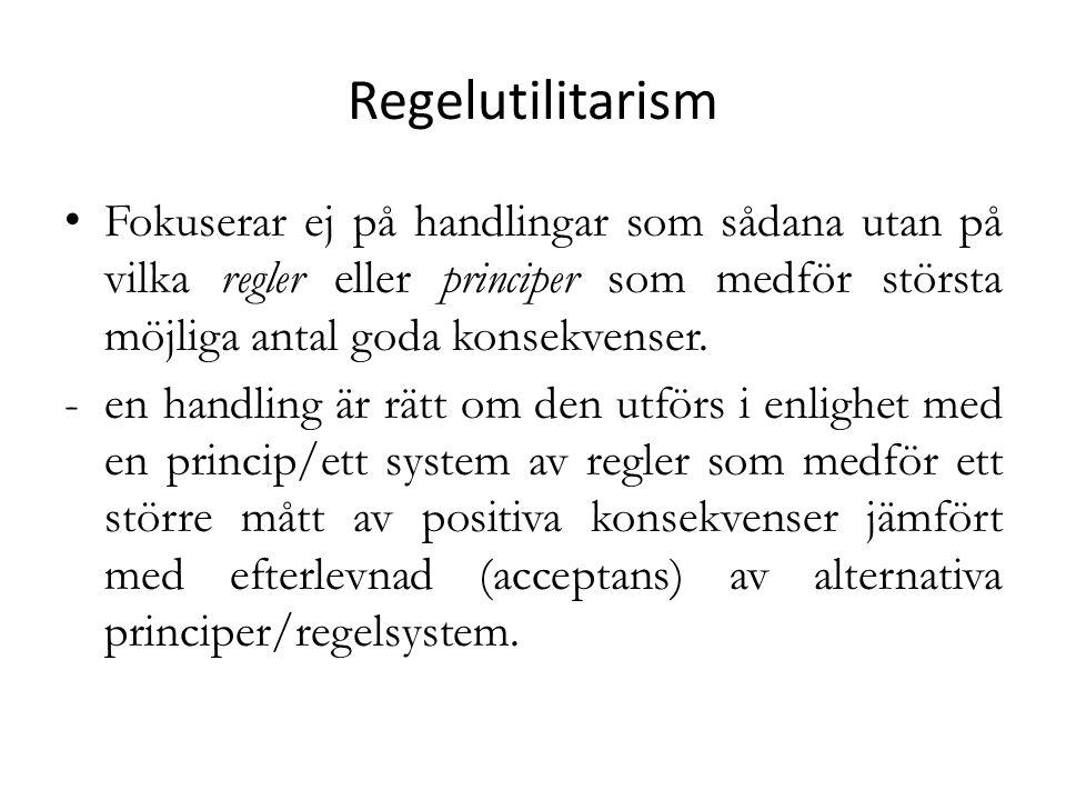 Regelutilitarism Fokuserar ej på handlingar som sådana utan på vilka regler eller principer som medför största möjliga antal goda konsekvenser.
