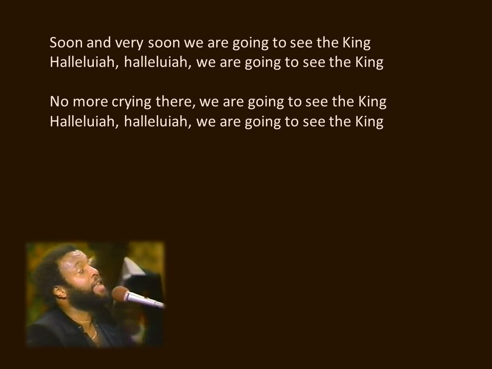 Soon and very soon we are going to see the King Halleluiah, halleluiah, we are going to see the King