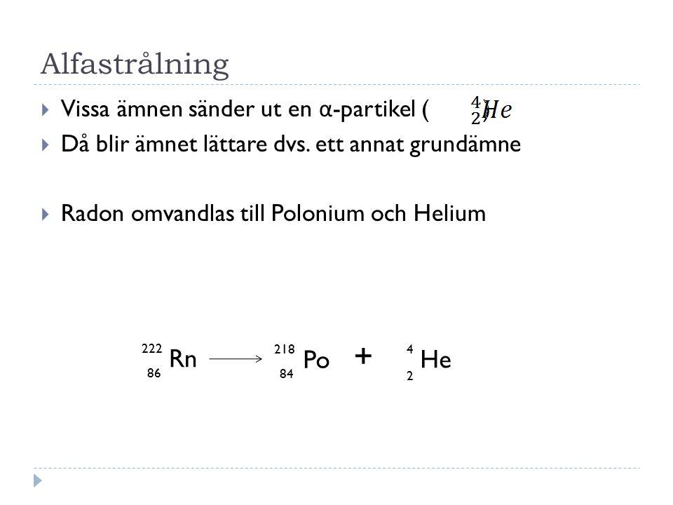 + Alfastrålning Rn Po He Vissa ämnen sänder ut en α-partikel ( )