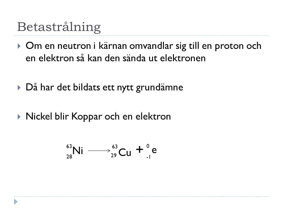 Betastrålning Om en neutron i kärnan omvandlar sig till en proton och en elektron så kan den sända ut elektronen.
