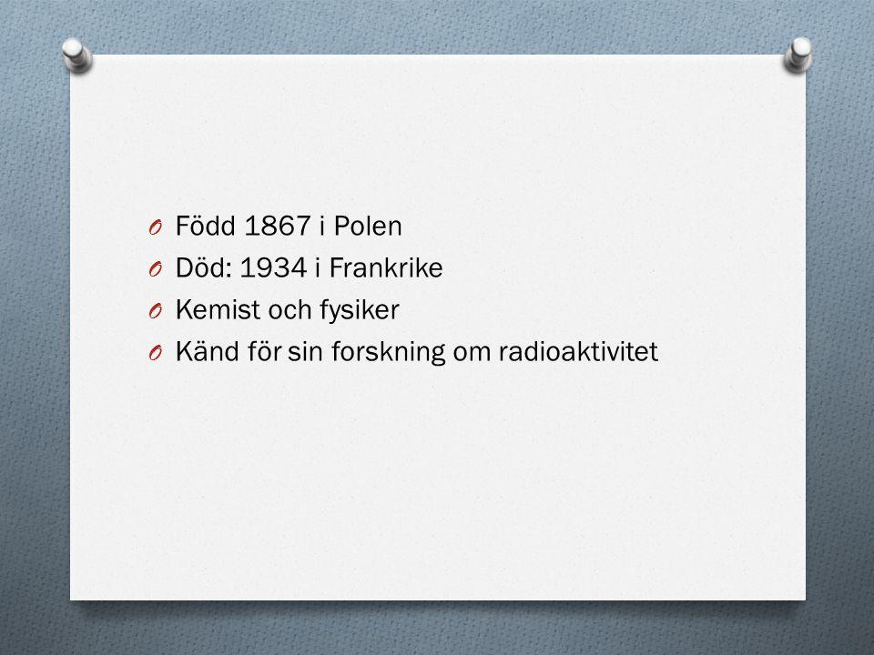 Född 1867 i Polen Död: 1934 i Frankrike Kemist och fysiker Känd för sin forskning om radioaktivitet