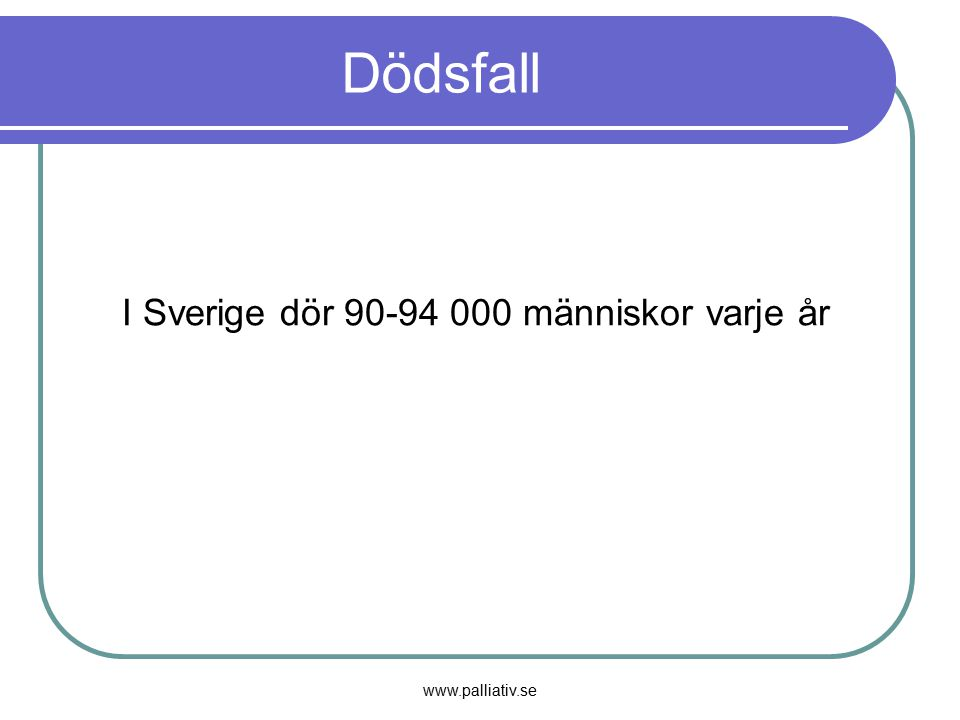 Dödsfall I Sverige dör 90-94 000 människor varje år www.palliativ.se