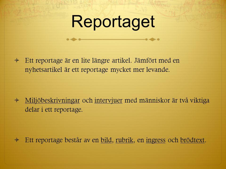 Reportaget Ett reportage är en lite längre artikel. Jämfört med en nyhetsartikel är ett reportage mycket mer levande.