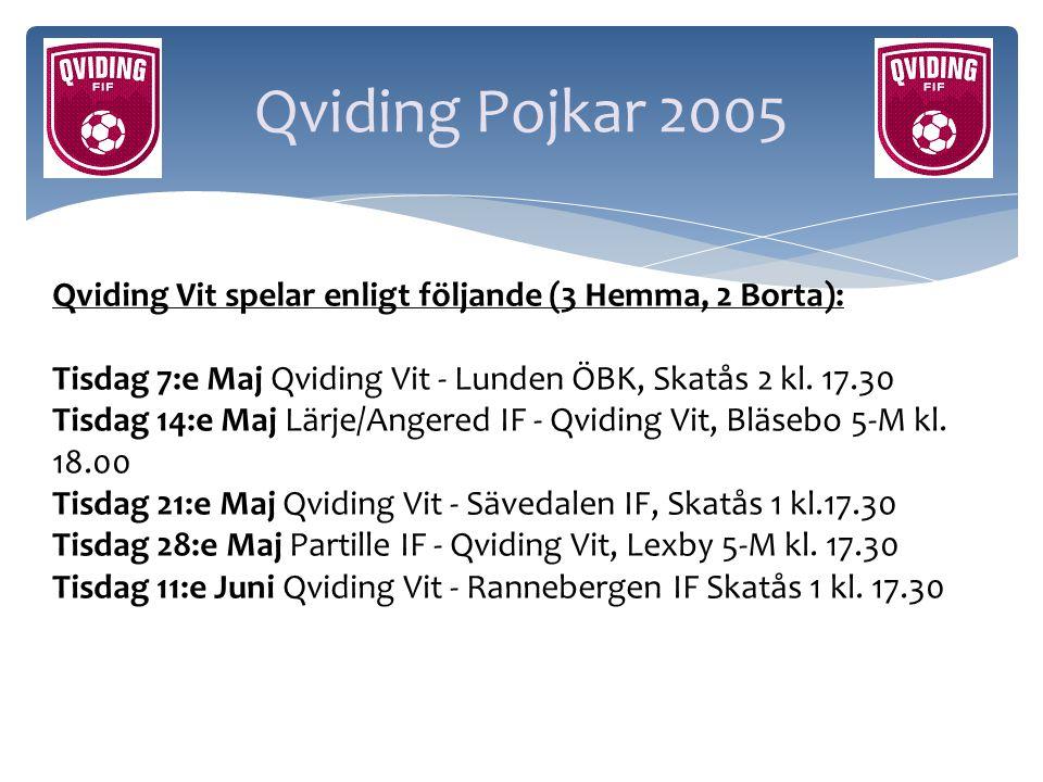 Qviding Pojkar 2005 Qviding Vit spelar enligt följande (3 Hemma, 2 Borta): Tisdag 7:e Maj Qviding Vit - Lunden ÖBK, Skatås 2 kl. 17.30.