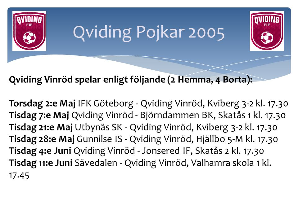 Qviding Pojkar 2005 Qviding Vinröd spelar enligt följande (2 Hemma, 4 Borta): Torsdag 2:e Maj IFK Göteborg - Qviding Vinröd, Kviberg 3-2 kl. 17.30.
