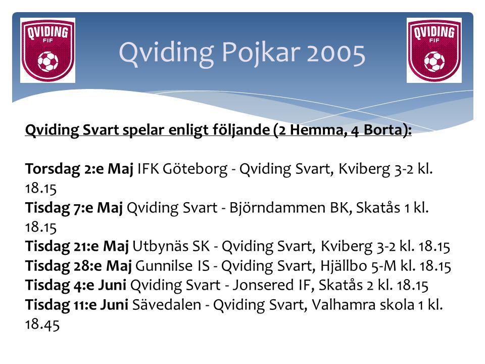 Qviding Pojkar 2005 Qviding Svart spelar enligt följande (2 Hemma, 4 Borta): Torsdag 2:e Maj IFK Göteborg - Qviding Svart, Kviberg 3-2 kl. 18.15.
