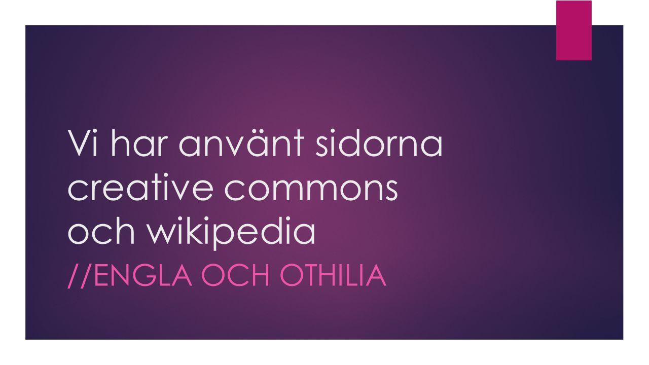 Vi har använt sidorna creative commons och wikipedia