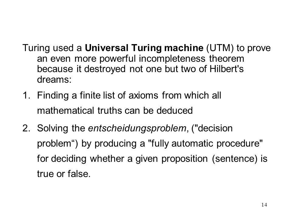 Turing used a Universal Turing machine (UTM) to prove an even more powerful incompleteness theorem because it destroyed not one but two of Hilbert s dreams: