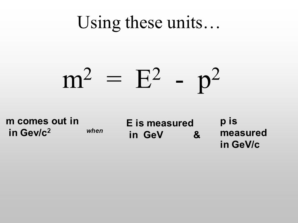 m2 = E2 - p2 Using these units… m comes out in in Gev/c2 when