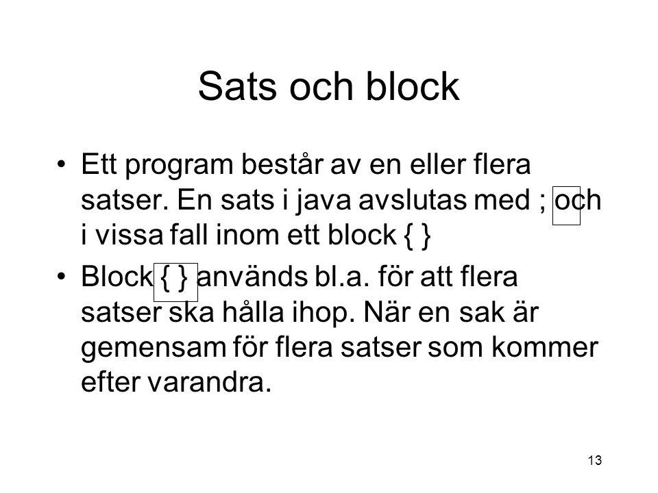Sats och block Ett program består av en eller flera satser. En sats i java avslutas med ; och i vissa fall inom ett block { }
