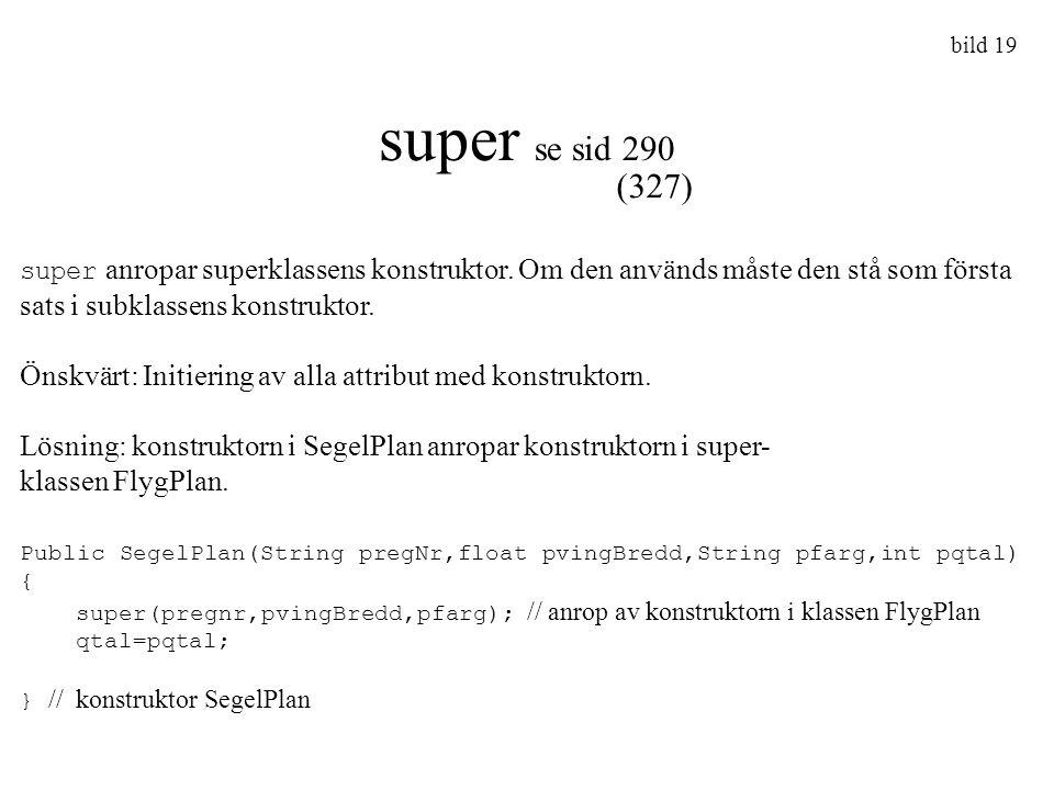 bild 19 super se sid 290. (327) super anropar superklassens konstruktor. Om den används måste den stå som första sats i subklassens konstruktor.