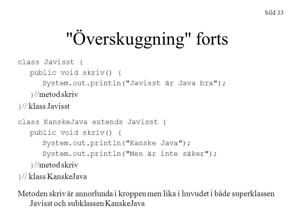 bild 33 Överskuggning forts. class Javisst { public void skriv() { System.out.println( Javisst är Java bra );