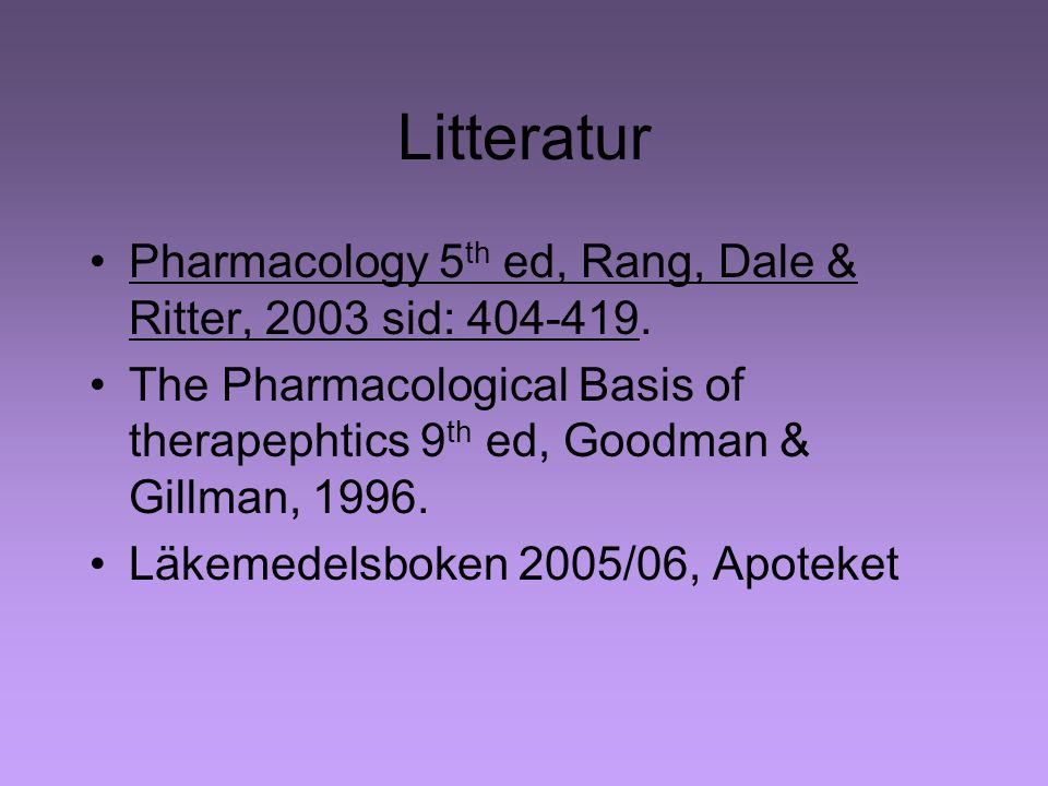 Litteratur Pharmacology 5th ed, Rang, Dale & Ritter, 2003 sid: 404-419. The Pharmacological Basis of therapephtics 9th ed, Goodman & Gillman, 1996.