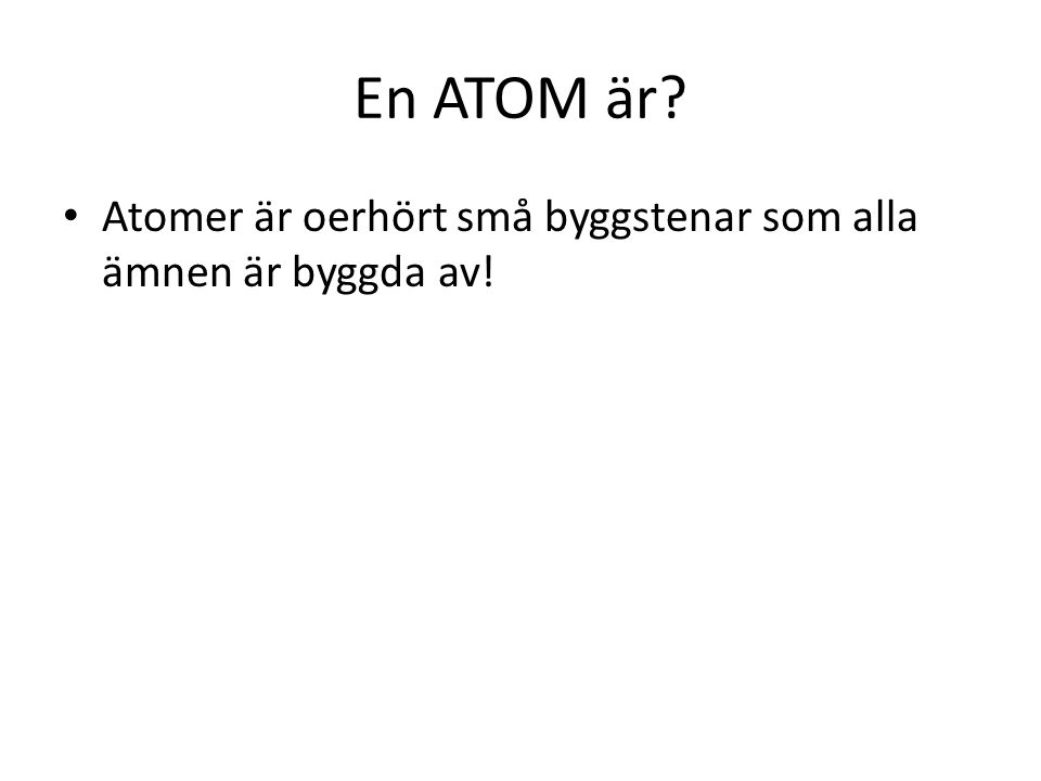 En ATOM är Atomer är oerhört små byggstenar som alla ämnen är byggda av!