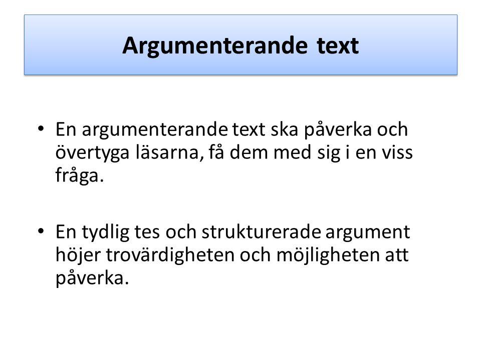 Argumenterande text En argumenterande text ska påverka och övertyga läsarna, få dem med sig i en viss fråga.