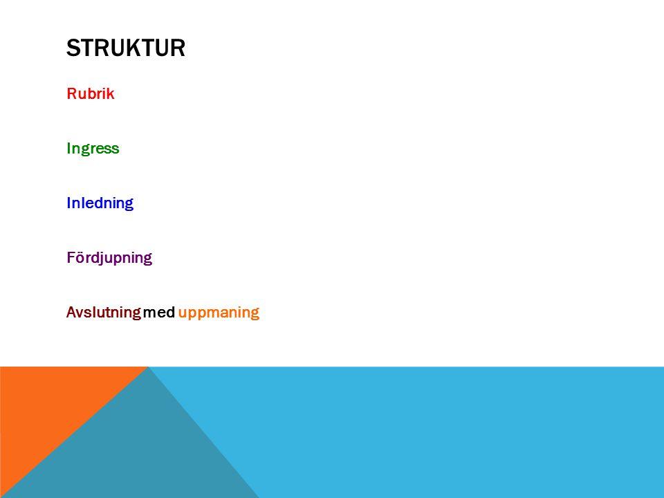 Struktur Rubrik Ingress Inledning Fördjupning Avslutning med uppmaning