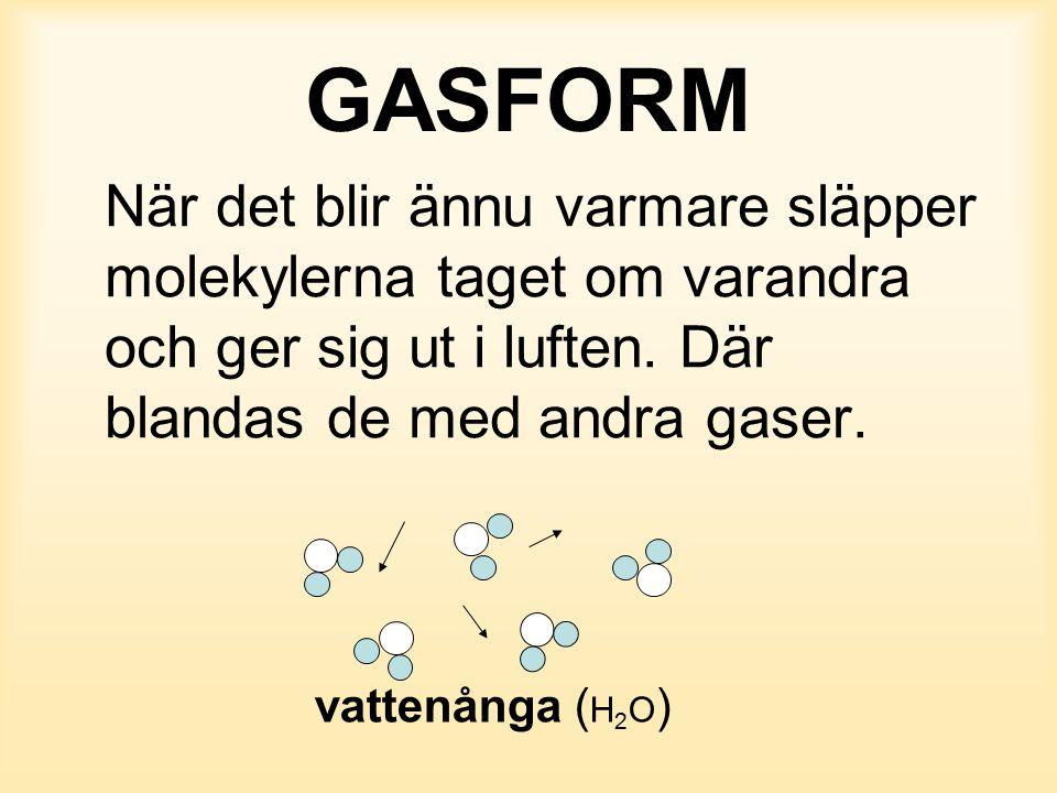 GASFORM När det blir ännu varmare släpper molekylerna taget om varandra och ger sig ut i luften. Där blandas de med andra gaser.