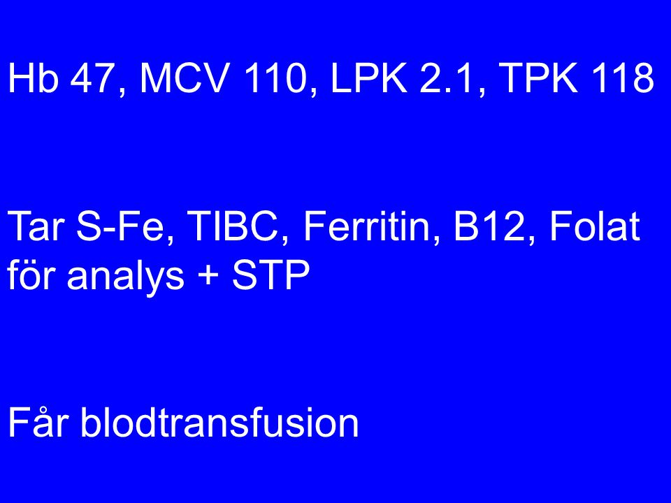 Hb 47, MCV 110, LPK 2.1, TPK 118 Tar S-Fe, TIBC, Ferritin, B12, Folat för analys + STP.