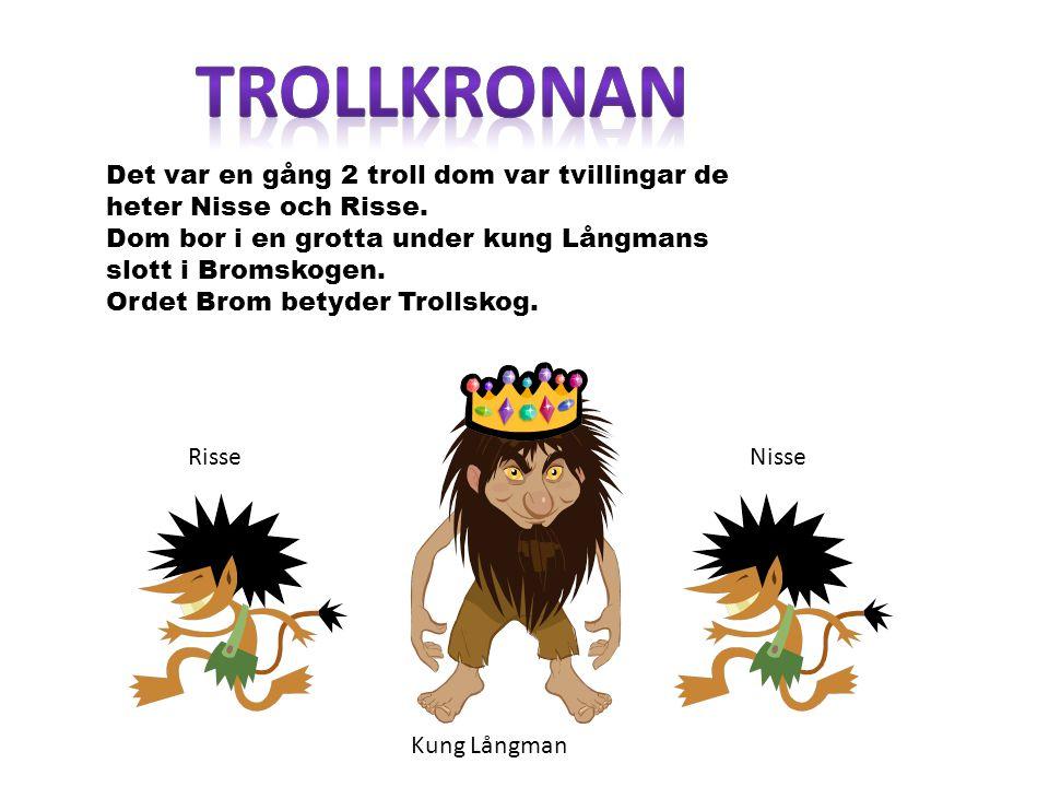 trollkronan Det var en gång 2 troll dom var tvillingar de heter Nisse och Risse. Dom bor i en grotta under kung Långmans slott i Bromskogen.