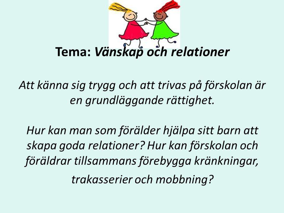 Tema: Vänskap och relationer Att känna sig trygg och att trivas på förskolan är en grundläggande rättighet. Hur kan man som förälder hjälpa sitt barn att skapa goda relationer Hur kan förskolan och föräldrar tillsammans förebygga kränkningar, trakasserier och mobbning