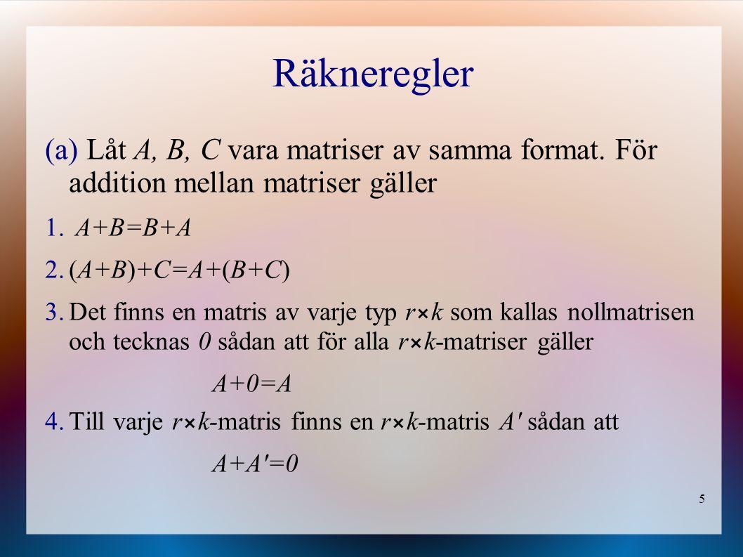 Räkneregler Låt A, B, C vara matriser av samma format. För addition mellan matriser gäller. A+B=B+A.