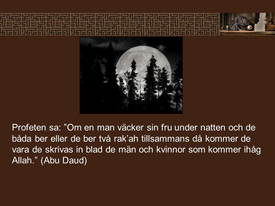 Profeten sa: Om en man väcker sin fru under natten och de båda ber eller de ber två rak'ah tillsammans då kommer de vara de skrivas in blad de män och kvinnor som kommer ihåg Allah. (Abu Daud)