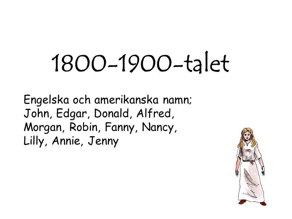 1800-1900-talet Engelska och amerikanska namn; John, Edgar, Donald, Alfred, Morgan, Robin, Fanny, Nancy, Lilly, Annie, Jenny.