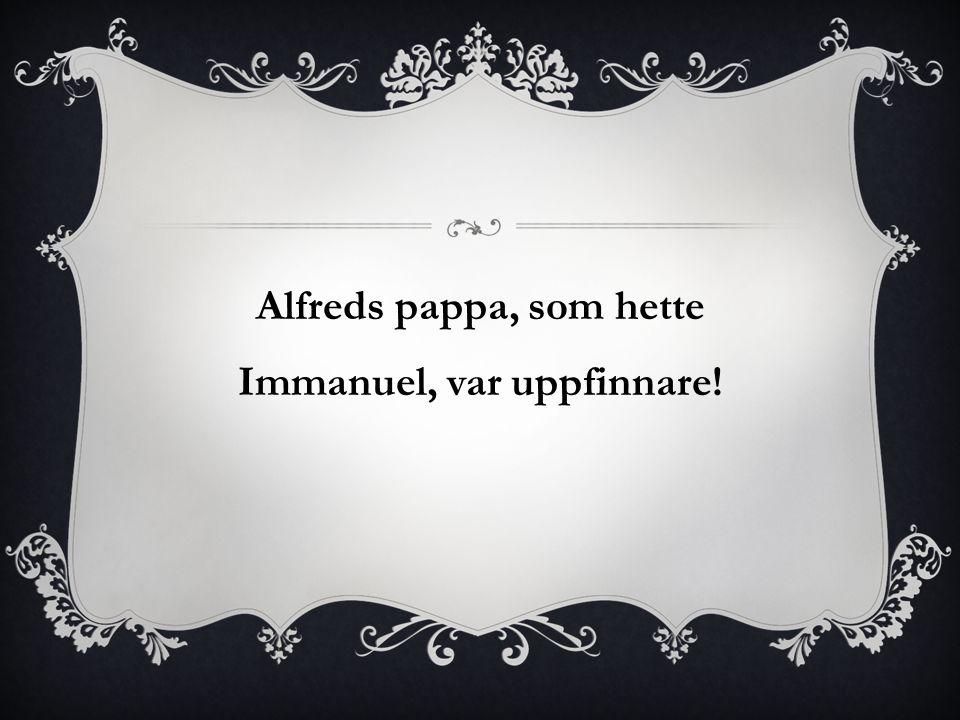 Alfreds pappa, som hette Immanuel, var uppfinnare!