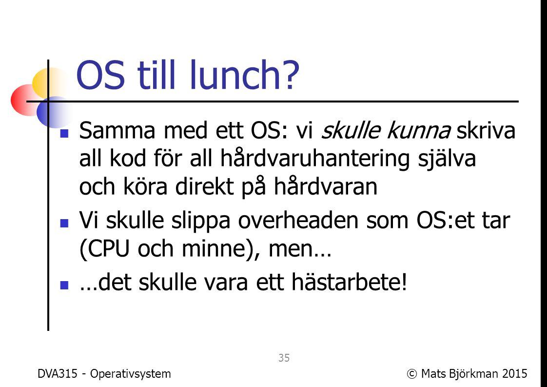 OS till lunch Samma med ett OS: vi skulle kunna skriva all kod för all hårdvaruhantering själva och köra direkt på hårdvaran.