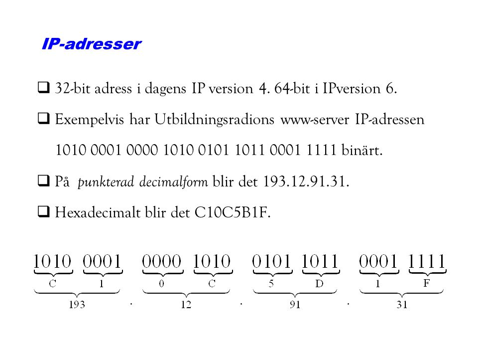 IP-adresser 32-bit adress i dagens IP version 4. 64-bit i IPversion 6. Exempelvis har Utbildningsradions www-server IP-adressen.