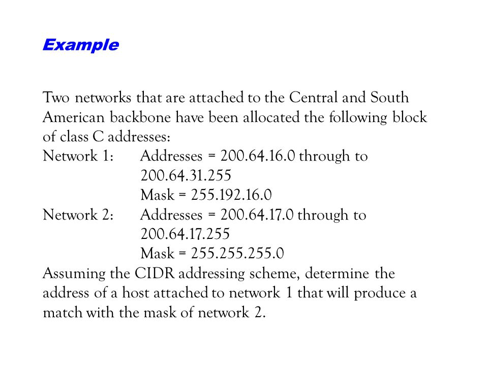Example Two networks that are attached to the Central and South American backbone have been allocated the following block of class C addresses: