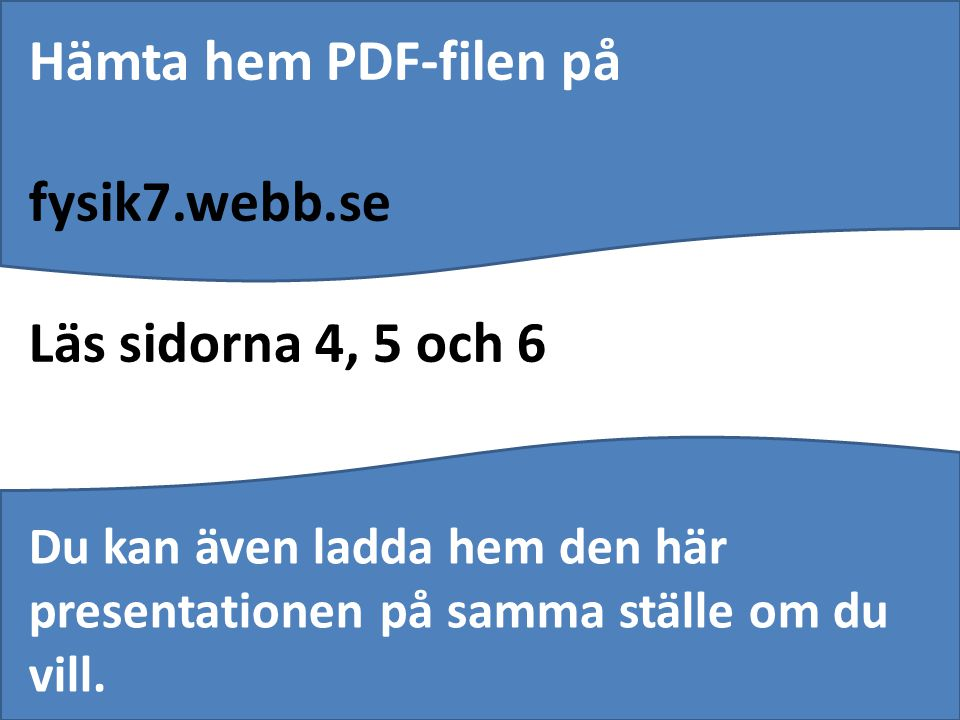 Hämta hem PDF-filen på fysik7.webb.se Läs sidorna 4, 5 och 6