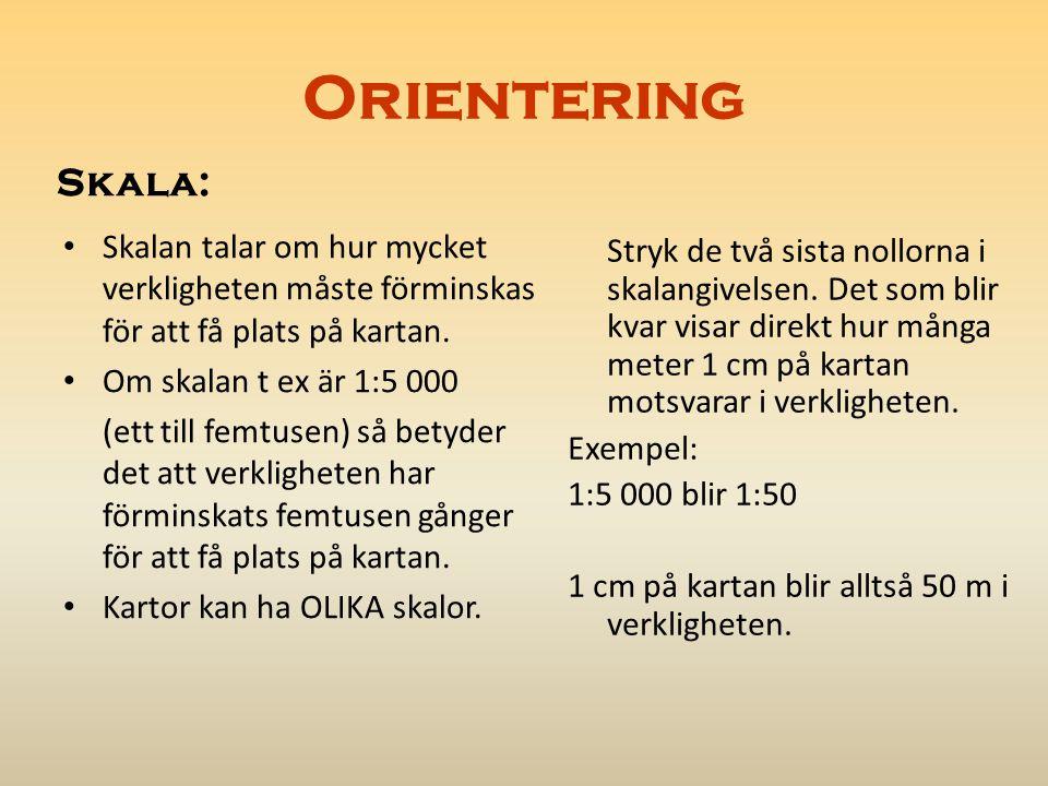 Orientering Skala: Skalan talar om hur mycket verkligheten måste förminskas för att få plats på kartan.