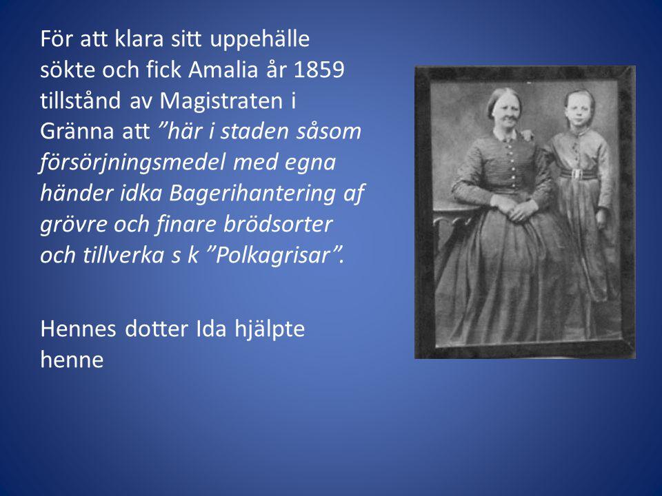 För att klara sitt uppehälle sökte och fick Amalia år 1859 tillstånd av Magistraten i Gränna att här i staden såsom försörjningsmedel med egna händer idka Bagerihantering af grövre och finare brödsorter och tillverka s k Polkagrisar .