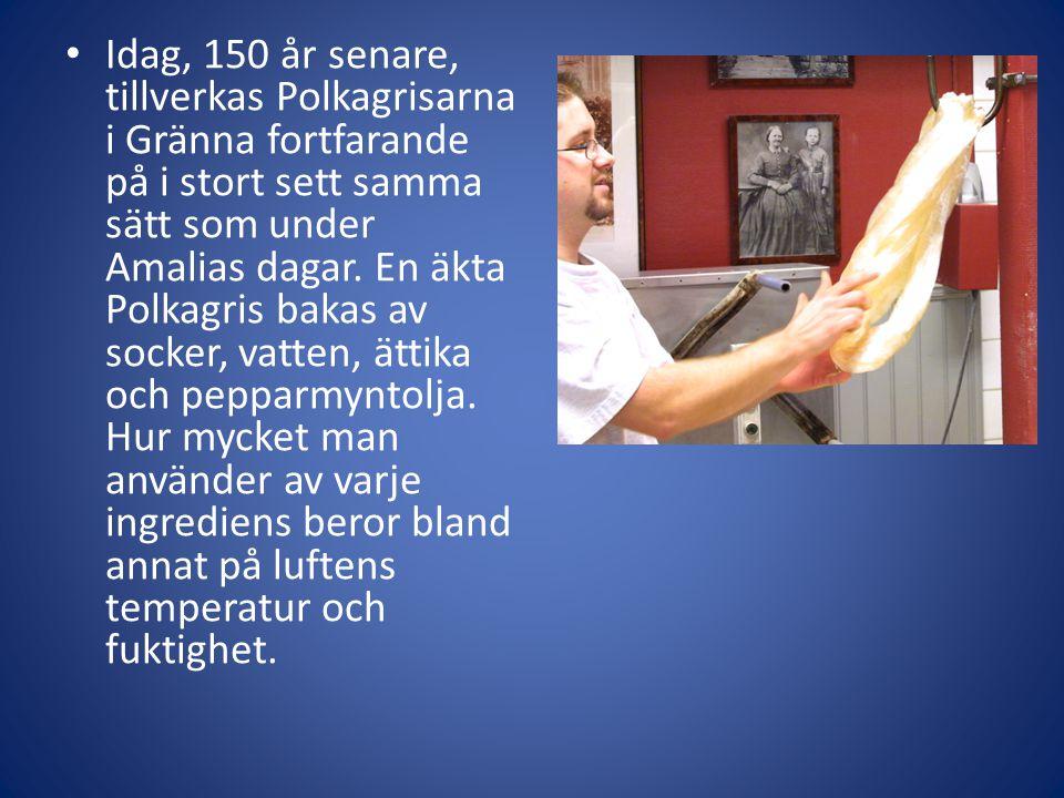 Idag, 150 år senare, tillverkas Polkagrisarna i Gränna fortfarande på i stort sett samma sätt som under Amalias dagar.