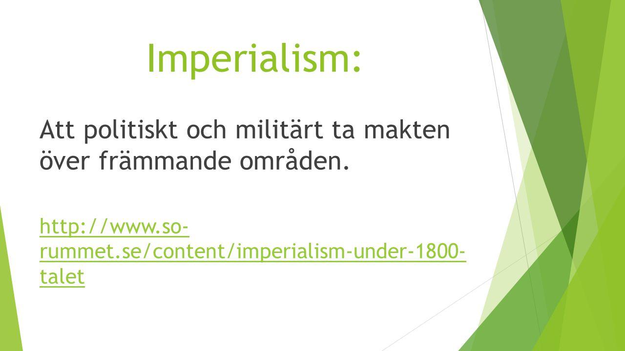 Imperialism: Att politiskt och militärt ta makten över främmande områden.