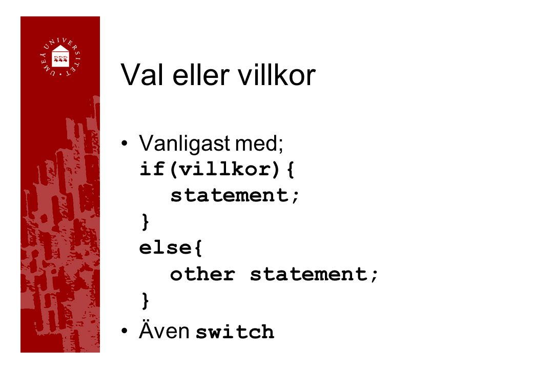 Val eller villkor Vanligast med; if(villkor){ statement; } else{ other statement; } Även switch
