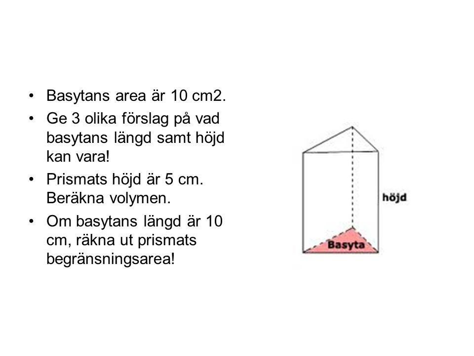 Basytans area är 10 cm2. Ge 3 olika förslag på vad basytans längd samt höjd kan vara! Prismats höjd är 5 cm. Beräkna volymen.